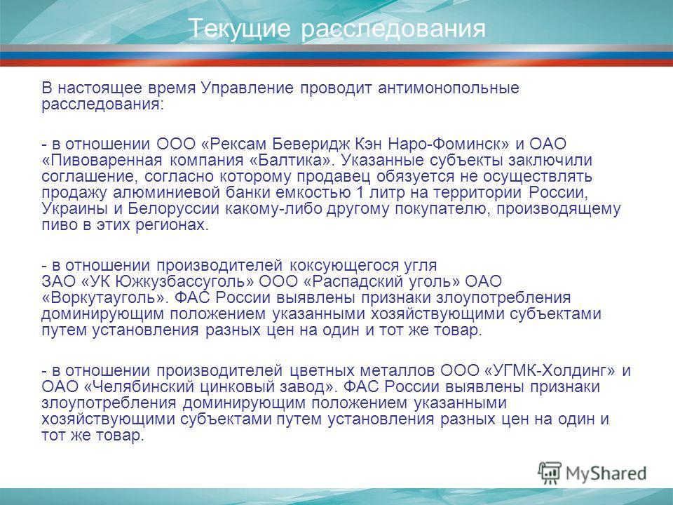 Текущие расследования В настоящее время Управление проводит антимонопольные расследования: - в отношении ООО «Рексам Беверидж Кэн Наро-Фоминск» и ОАО «Пивоваренная компания «Балтика». Указанные субъекты заключили соглашение, согласно которому продаве
