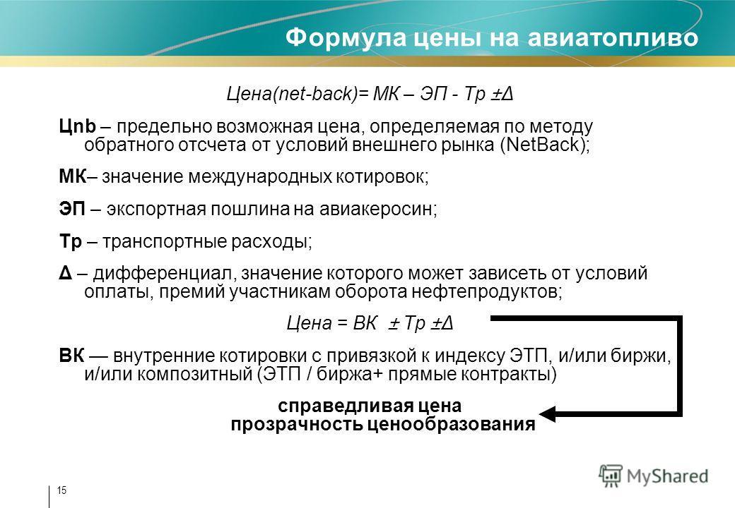 15 Формула цены на авиатопливо Цена(net-back)= МК – ЭП - Тр ±Δ Цnb – предельно возможная цена, определяемая по методу обратного отсчета от условий внешнего рынка (NetBack); МК– значение международных котировок; ЭП – экспортная пошлина на авиакеросин;
