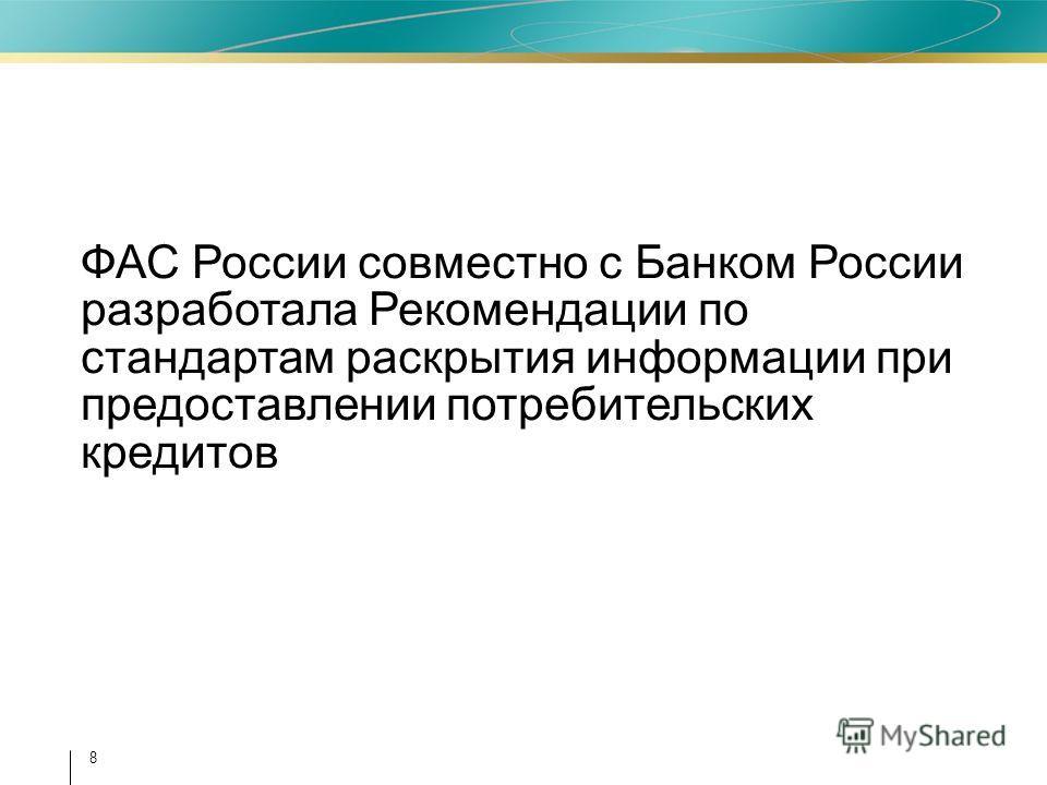 8 ФАС России совместно с Банком России разработала Рекомендации по стандартам раскрытия информации при предоставлении потребительских кредитов
