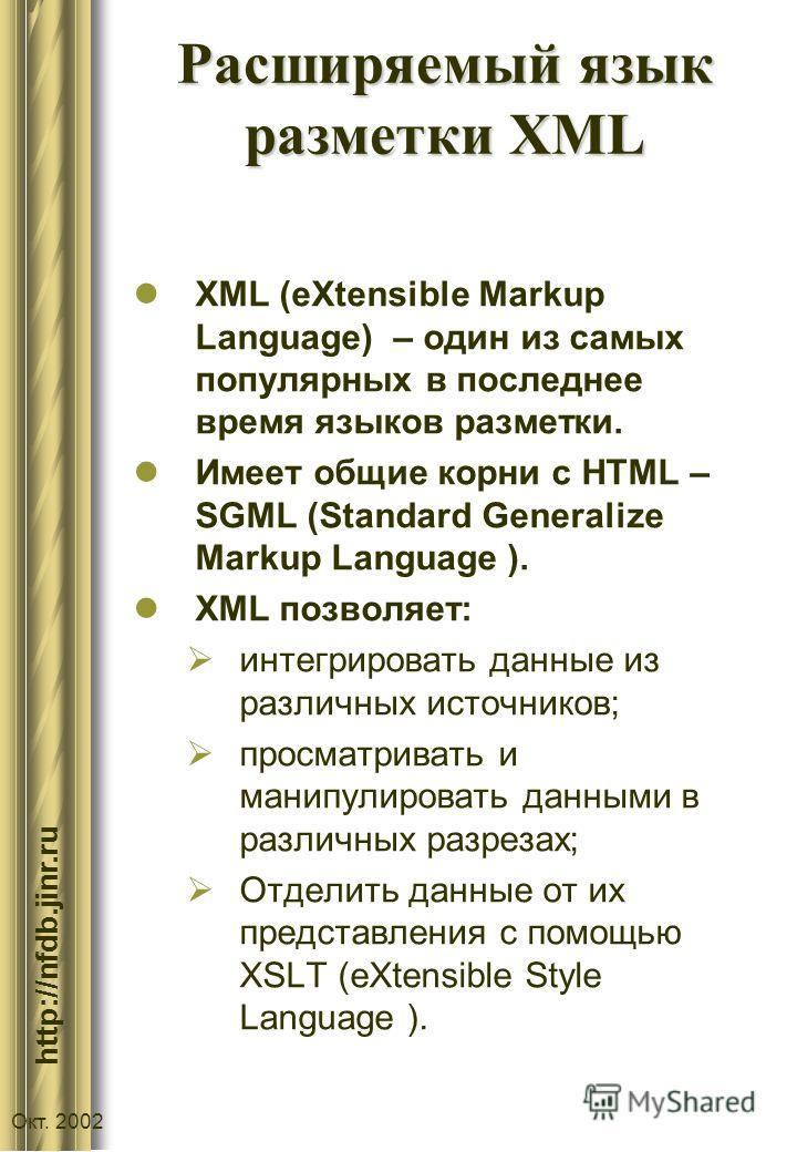 :// http://nfdb.jinr.ru Окт. 2002 Расширяемый язык разметки XML XML (eXtensible Markup Language) – один из самых популярных в последнее время языков разметки. Имеет общие корни с HTML – SGML (Standard Generalize Markup Language ). XML позволяет: инте