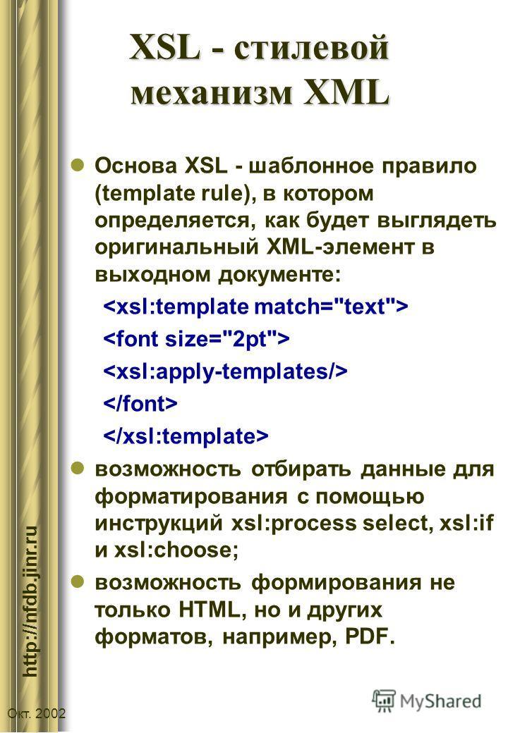 :// http://nfdb.jinr.ru Окт. 2002 XSL - стилевой механизм XML Основа XSL - шаблонное правило (template rule), в котором определяется, как будет выглядеть оригинальный XML-элемент в выходном документе: возможность отбирать данные для форматирования с