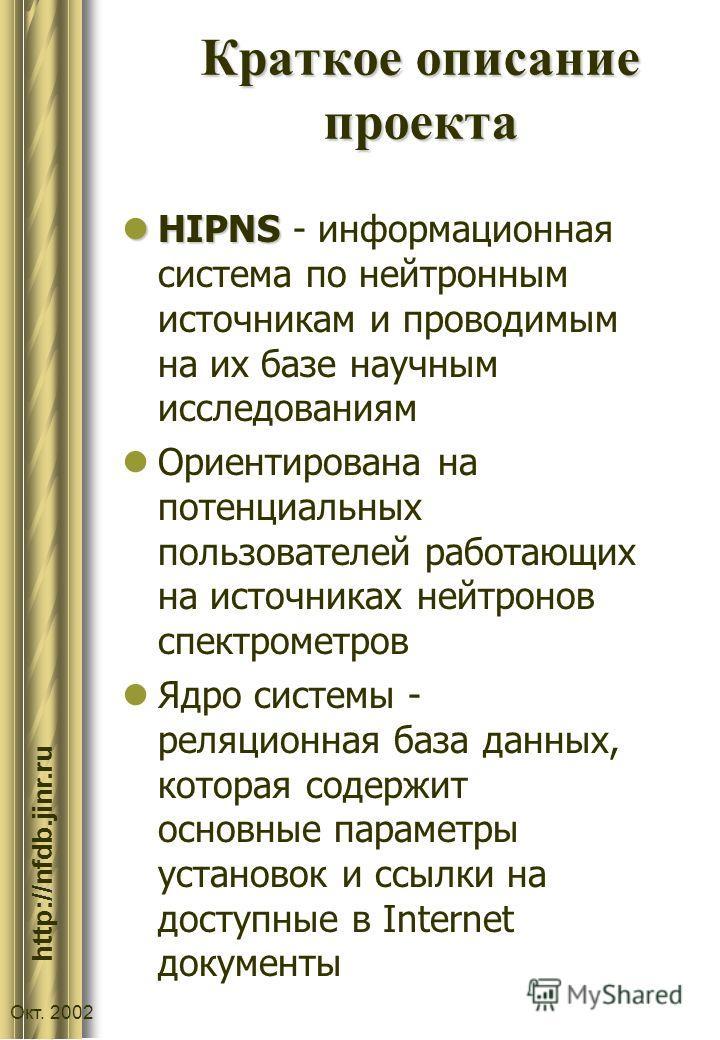 :// http://nfdb.jinr.ru Окт. 2002 Краткое описание проекта HIPNS HIPNS - информационная система по нейтронным источникам и проводимым на их базе научным исследованиям Ориентирована на потенциальных пользователей работающих на источниках нейтронов спе