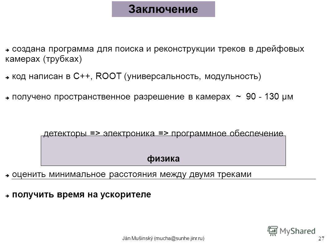Ján Mušinský (mucha@sunhe.jinr.ru) 27 Заключение создана программа для поиска и реконструкции треков в дрейфовых камерах (трубках) код написан в C++, ROOT (универсальность, модульность) получено пространственное разрешение в камерах ~ 90 - 130 μм дет