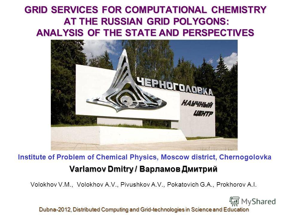 GRID SERVICES FOR COMPUTATIONAL CHEMISTRY AT THE RUSSIAN GRID POLYGONS: ANALYSIS OF THE STATE AND PERSPECTIVES Institute of Problem of Chemical Physics, Moscow district, Chernogolovka Varlamov Dmitry / Варламов Дмитрий Volokhov V.M., Volokhov A.V., P