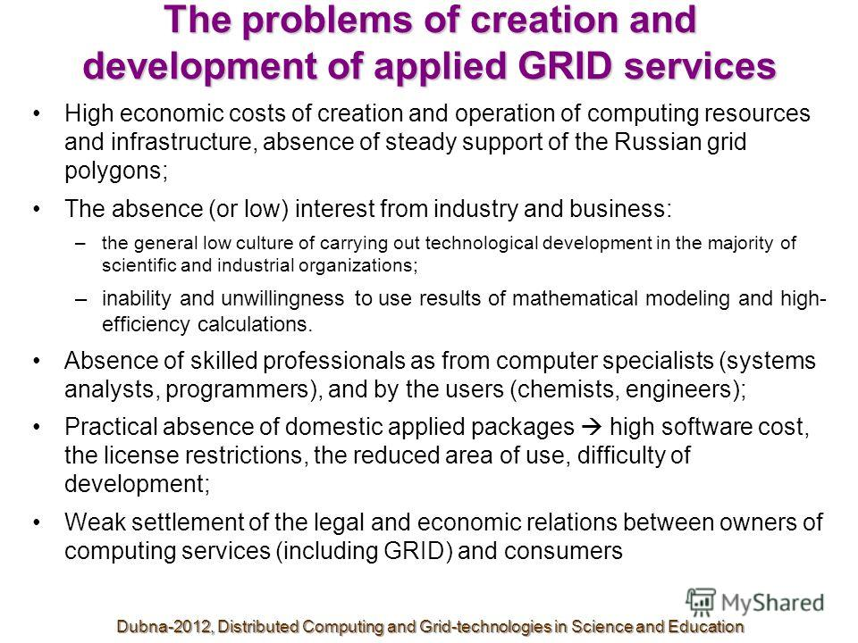 The problems of creation and development of applied GRID services High economic costs of creation and operation of computing resources and infrastructure, absence of steady support of the Russian grid polygons; The absence (or low) interest from indu