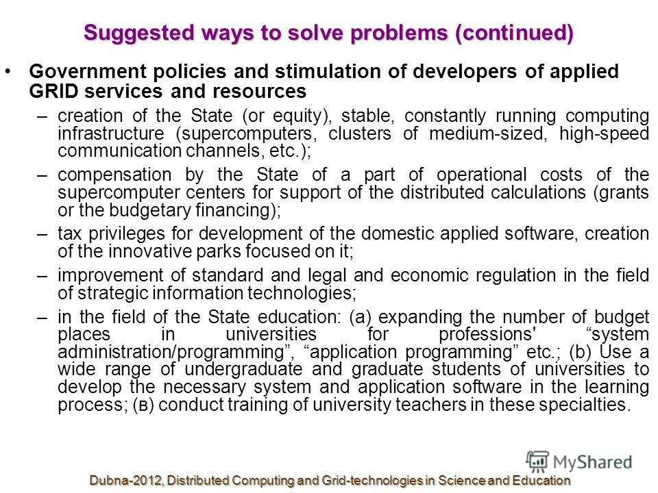 Suggested ways to solve problems (continued) Government policies and stimulation of developers of applied GRID services and resources –creation of the State (or equity), stable, constantly running computing infrastructure (supercomputers, clusters of