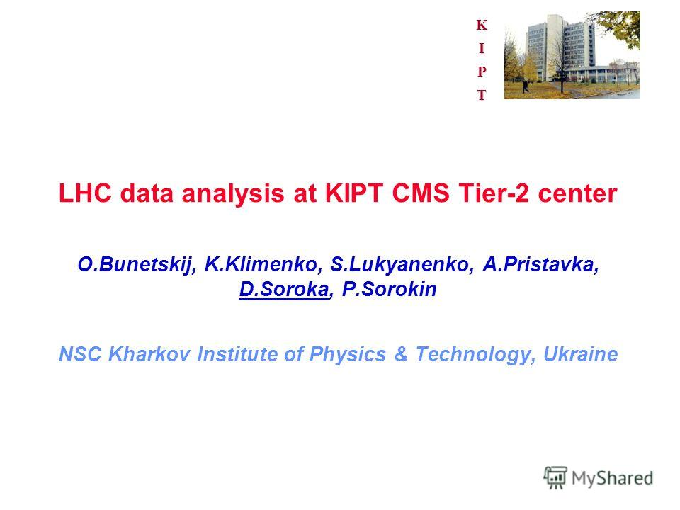 KIPT LHC data analysis at KIPT CMS Tier-2 center O.Bunetskij, K.Klimenko, S.Lukyanenko, A.Pristavka, D.Soroka, P.Sorokin NSC Kharkov Institute of Physics & Technology, Ukraine