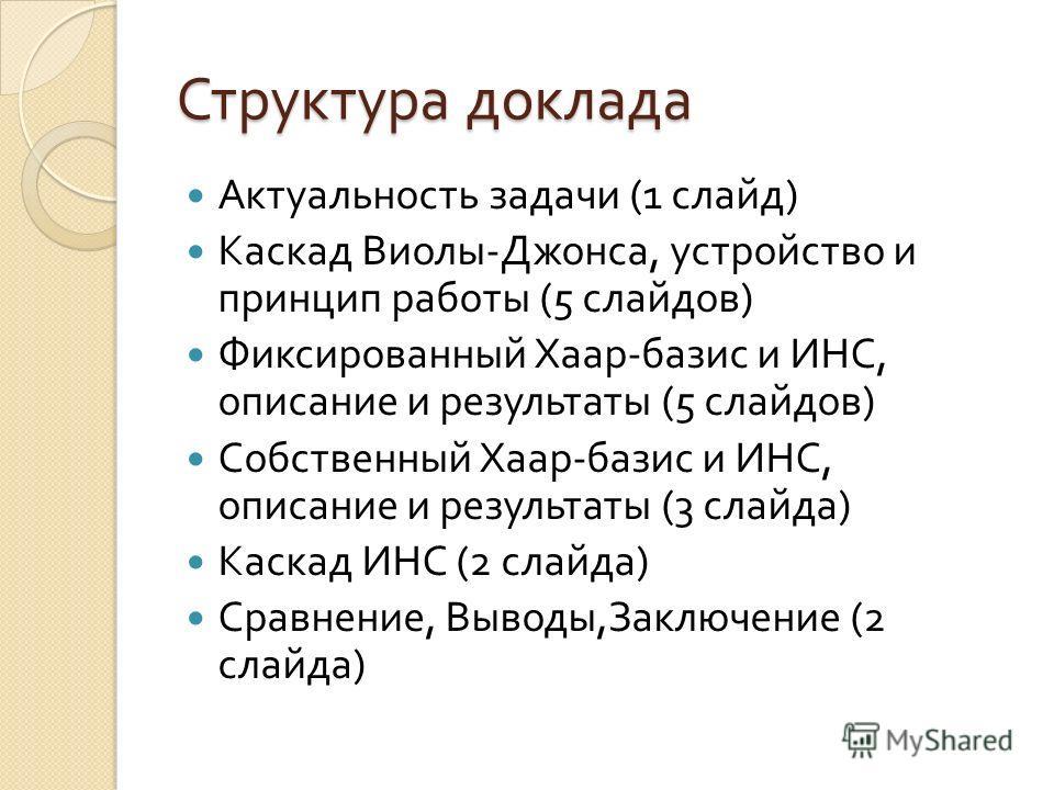 Структура доклада Актуальность задачи (1 слайд ) Каскад Виолы - Джонса, устройство и принцип работы (5 слайдов ) Фиксированный Хаар - базис и ИНС, описание и результаты (5 слайдов ) Собственный Хаар - базис и ИНС, описание и результаты (3 слайда ) Ка