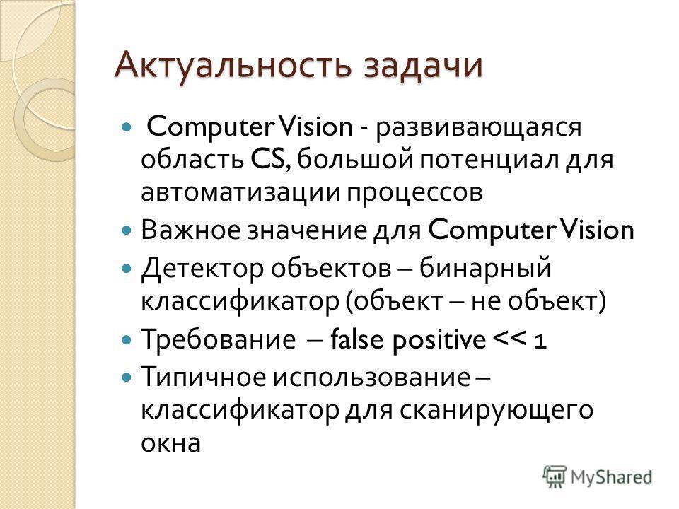 Актуальность задачи Computer Vision - развивающаяся область CS, большой потенциал для автоматизации процессов Важное значение для Computer Vision Детектор объектов – бинарный классификатор ( объект – не объект ) Требование – false positive