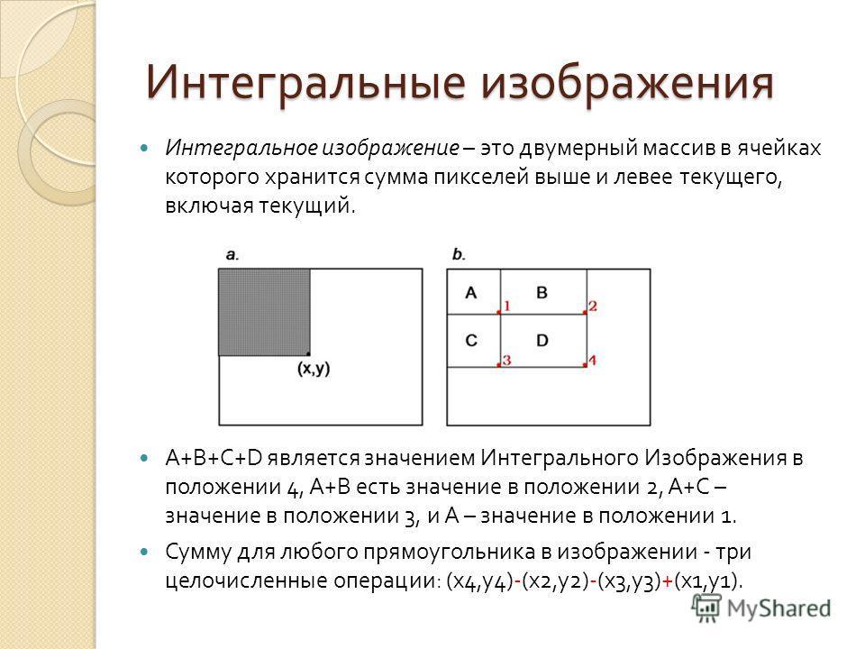 Интегральные изображения Интегральное изображение – это двумерный массив в ячейках которого хранится сумма пикселей выше и левее текущего, включая текущий. A+B+C+D является значением Интегрального Изображения в положении 4, A+B есть значение в положе