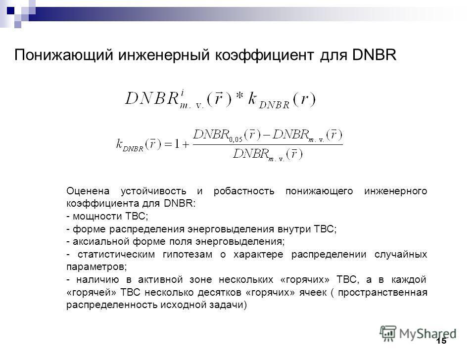 15 Понижающий инженерный коэффициент для DNBR Оценена устойчивость и робастность понижающего инженерного коэффициента для DNBR: - мощности ТВС; - форме распределения энерговыделения внутри ТВС; - аксиальной форме поля энерговыделения; - статистически
