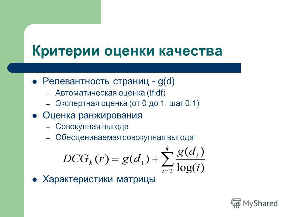 Критерии оценки качества Релевантность страниц - g(d) – Автоматическая оценка (tfidf) – Экспертная оценка (от 0 до 1, шаг 0.1) Оценка ранжирования – Совокупная выгода – Обесцениваемая совокупная выгода Характеристики матрицы