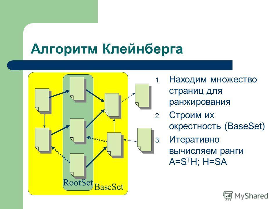 BaseSet RootSet Алгоритм Клейнберга 1. Находим множество страниц для ранжирования 2. Строим их окрестность (BaseSet) 3. Итеративно вычисляем ранги A=S T H; H=SA