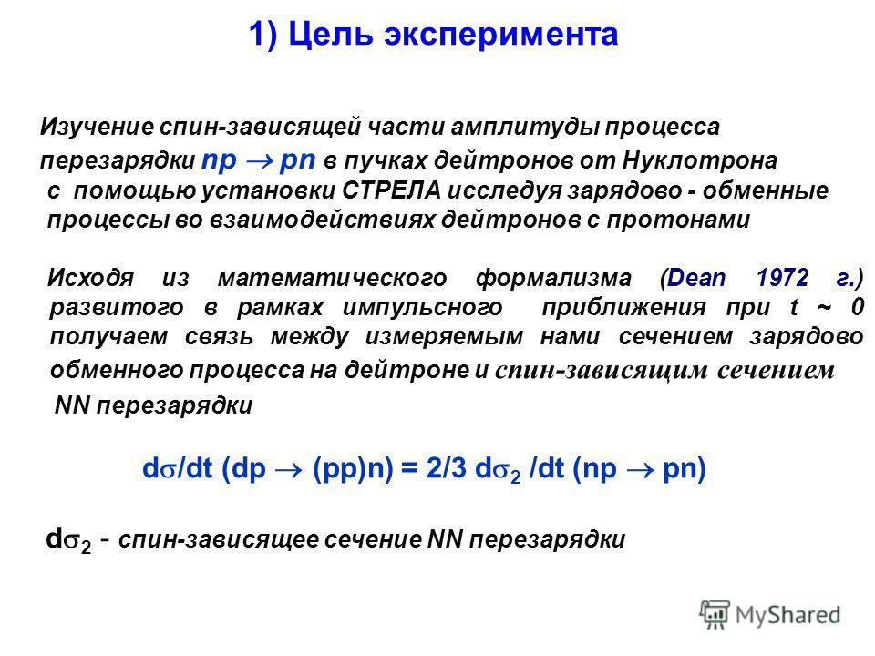 1) Цель эксперимента Изучение спин-зависящей части амплитуды процесса перезарядки np pn в пучках дейтронов от Нуклотрона с помощью установки СТРЕЛА исследуя зарядово - обменные процессы во взаимодействиях дейтронов с протонами Исходя из математическо