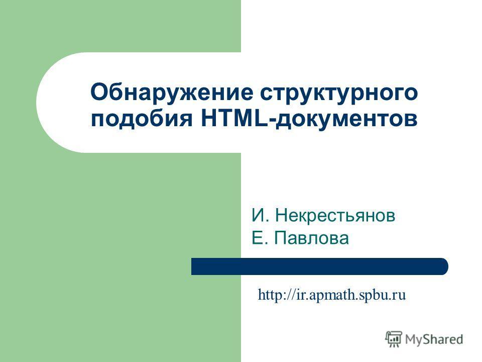 Обнаружение структурного подобия HTML-документов И. Некрестьянов Е. Павлова http://ir.apmath.spbu.ru