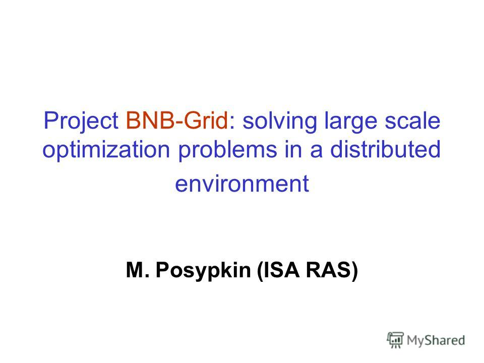 Project BNB-Grid: solving large scale optimization problems in a distributed environment M. Posypkin (ISA RAS)