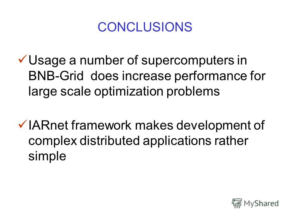 CONCLUSIONS Usage a number of supercomputers in BNB-Grid does increase performance for large scale optimization problems IARnet framework makes development of complex distributed applications rather simple