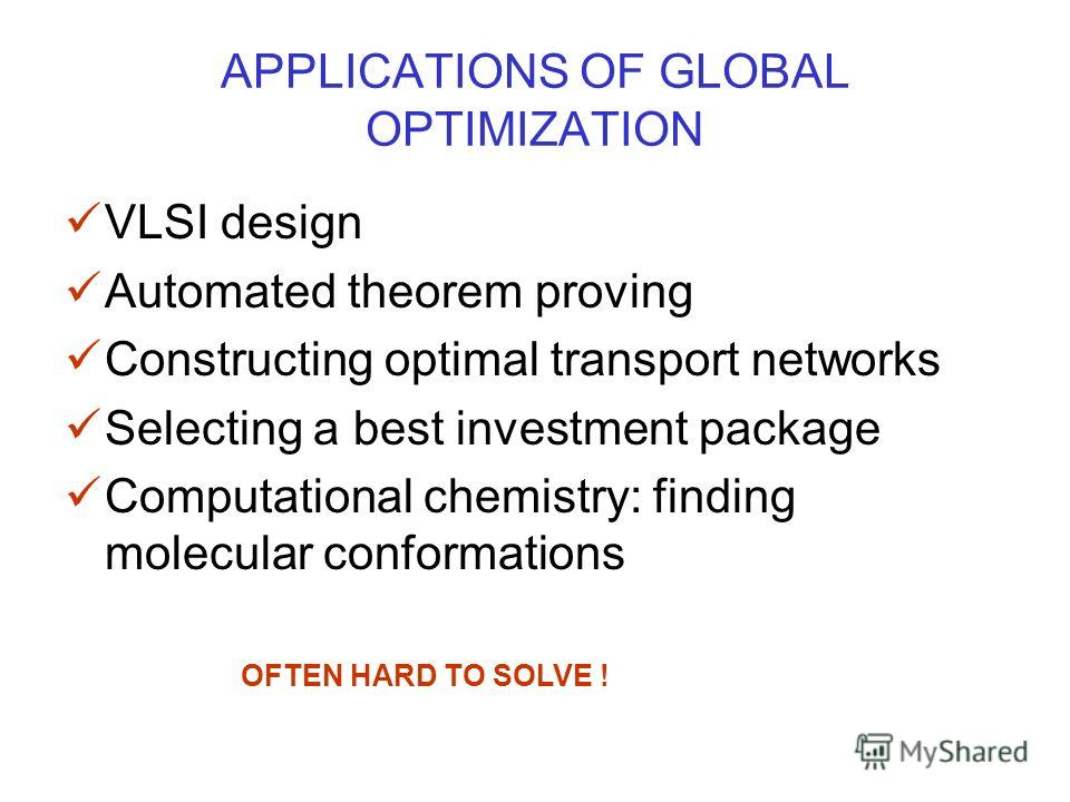APPLICATIONS OF GLOBAL OPTIMIZATION VLSI design Automated theorem proving Constructing optimal transport networks Selecting a best investment package Computational chemistry: finding molecular conformations OFTEN HARD TO SOLVE !