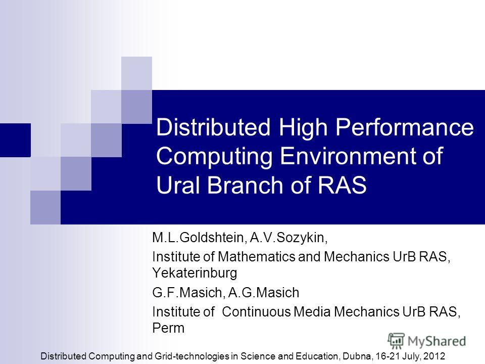 Distributed High Performance Computing Environment of Ural Branch of RAS M.L.Goldshtein, A.V.Sozykin, Institute of Mathematics and Mechanics UrB RAS, Yekaterinburg G.F.Masich, A.G.Masich Institute of Сontinuous Мedia Мechanics UrB RAS, Perm Distribut