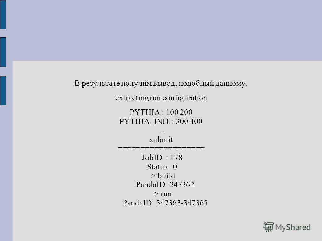 В результате получим вывод, подобный данному. extracting run configuration PYTHIA : 100 200 PYTHIA_INIT : 300 400... submit =================== JobID : 178 Status : 0 > build PandaID=347362 > run PandaID=347363-347365