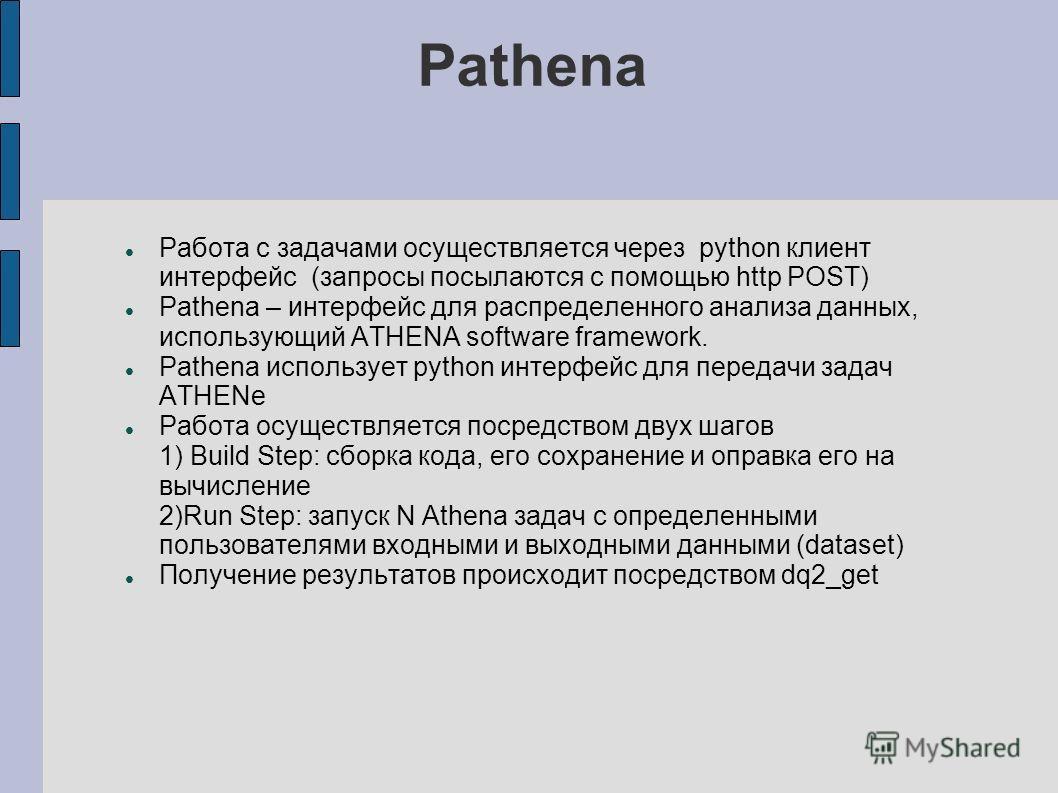 Pathena Работа с задачами осуществляется через python клиент интерфейс (запросы посылаются с помощью http POST) Pathena – интерфейс для распределенного анализа данных, использующий ATHENA software framework. Pathena использует python интерфейс для пе