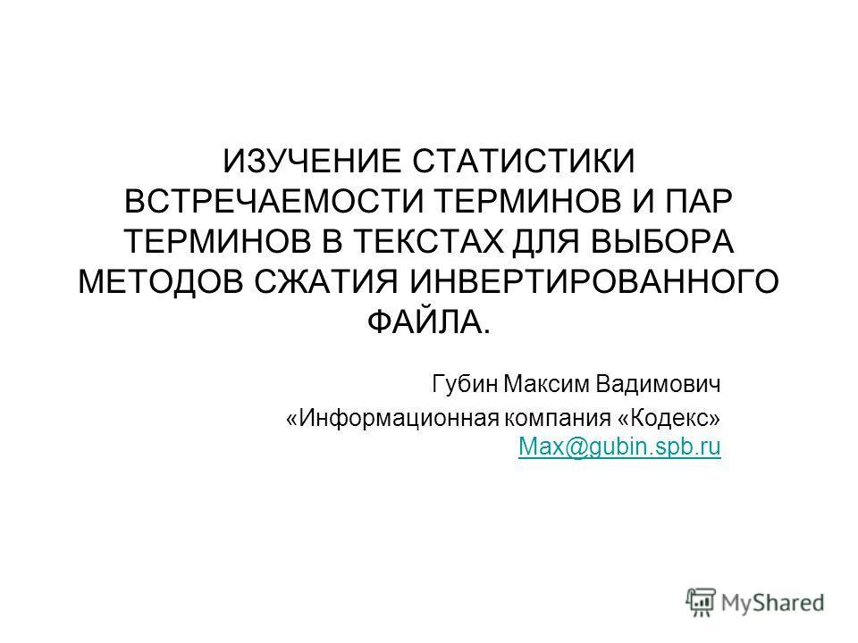 ИЗУЧЕНИЕ СТАТИСТИКИ ВСТРЕЧАЕМОСТИ ТЕРМИНОВ И ПАР ТЕРМИНОВ В ТЕКСТАХ ДЛЯ ВЫБОРА МЕТОДОВ СЖАТИЯ ИНВЕРТИРОВАННОГО ФАЙЛА. Губин Максим Вадимович «Информационная компания «Кодекс» Max@gubin.spb.ru Max@gubin.spb.ru