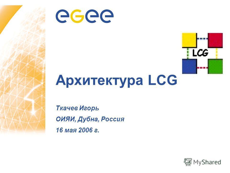 Архитектура LCG Ткачев Игорь ОИЯИ, Дубна, Россия 16 мая 2006 г.