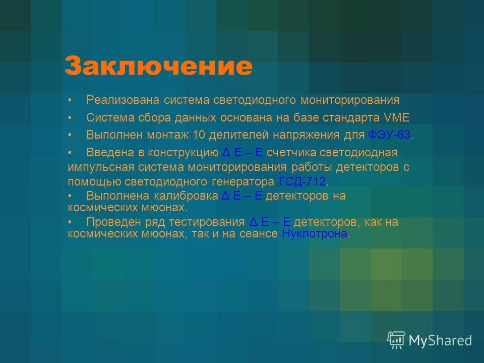 Заключение Реализована система светодиодного мониторирования Система сбора данных основана на базе стандарта VME Выполнен монтаж 10 делителей напряжения для ФЭУ-63. Введена в конструкцию Δ Е – Е счетчика светодиодная импульсная система мониторировани