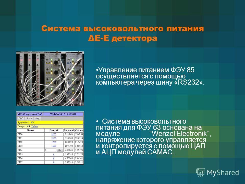 Система высоковольтного питания ΔЕ-Е детектора Управление питанием ФЭУ 85 осуществляется с помощью компьютера через шину «RS232». Система высоковольтного питания для ФЭУ 63 основана на модуле Wenzel Electronik, напряжение которого управляется и контр