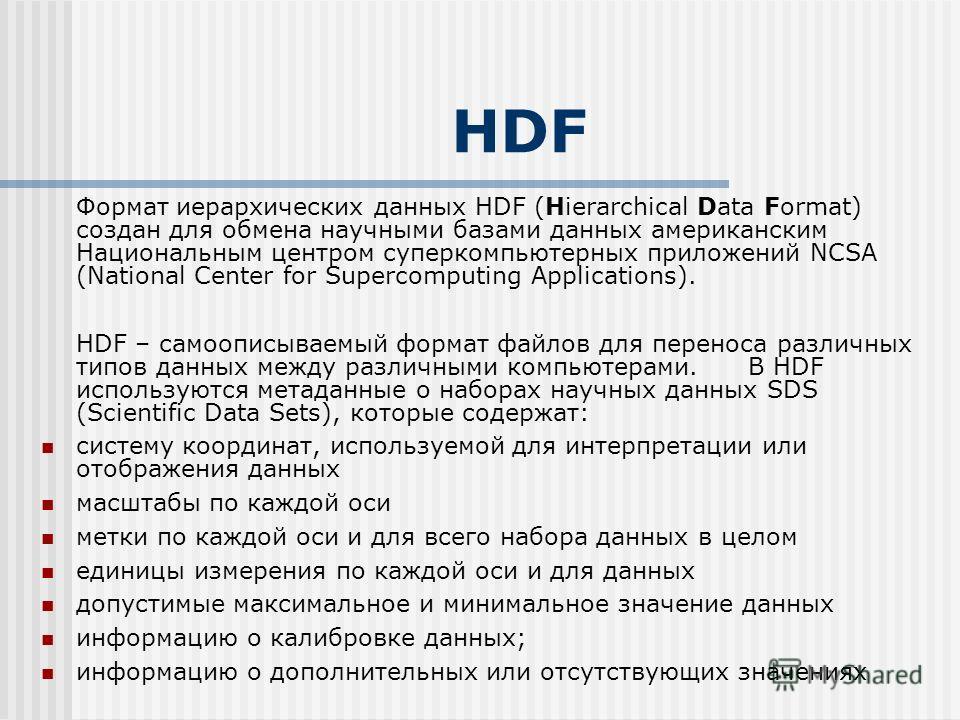 HDF Формат иерархических данных HDF (Hierarchical Data Format) создан для обмена научными базами данных американским Национальным центром суперкомпьютерных приложений NCSA (National Center for Supercomputing Applications). HDF – самоописываемый форма