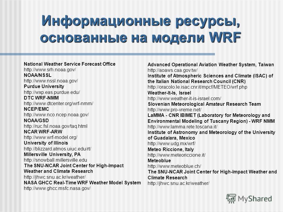 Информационные ресурсы, основанные на модeли WRF National Weather Service Forecast Office http://www.srh.noaa.gov/ NOAA/NSSL http://www.nssl.noaa.gov/ Purdue University http://wxp.eas.purdue.edu/ DTC WRF-NMM http://www.dtcenter.org/wrf-nmm/ NCEP/EMC