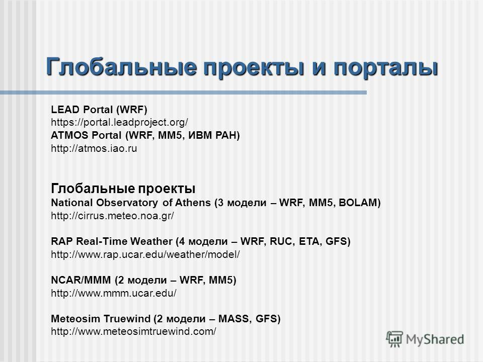 Глобальные проекты и порталы LEAD Portal (WRF) https://portal.leadproject.org/ ATMOS Portal (WRF, MM5, ИВМ РАН) http://atmos.iao.ru Глобальные проекты National Observatory of Athens (3 модели – WRF, MM5, BOLAM) http://cirrus.meteo.noa.gr/ RAP Real-Ti