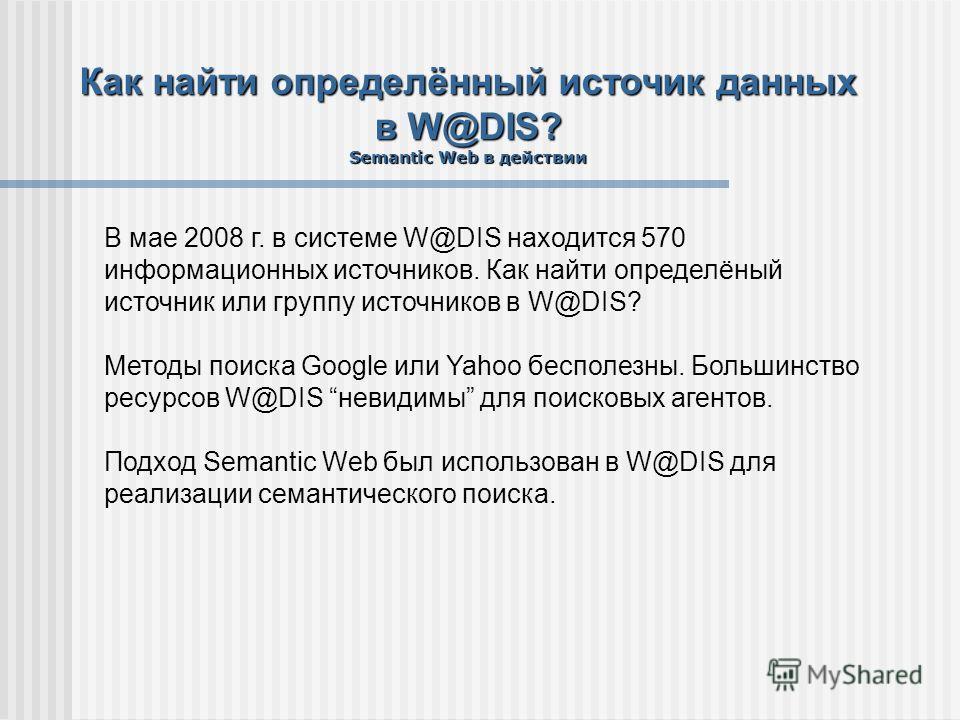 Как найти определённый источик данных в W@DIS? Semantic Web в действии В мае 2008 г. в системе W@DIS находится 570 информационных источников. Как найти определёный источник или группу источников в W@DIS? Методы поиска Google или Yahoo бесполезны. Бол