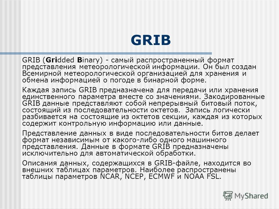 GRIB GRIB (Gridded Binary) - самый распространенный формат представления метеорологической информации. Он был создан Всемирной метеорологической организацией для хранения и обмена информацией о погоде в бинарной форме. Каждая запись GRIB предназначен