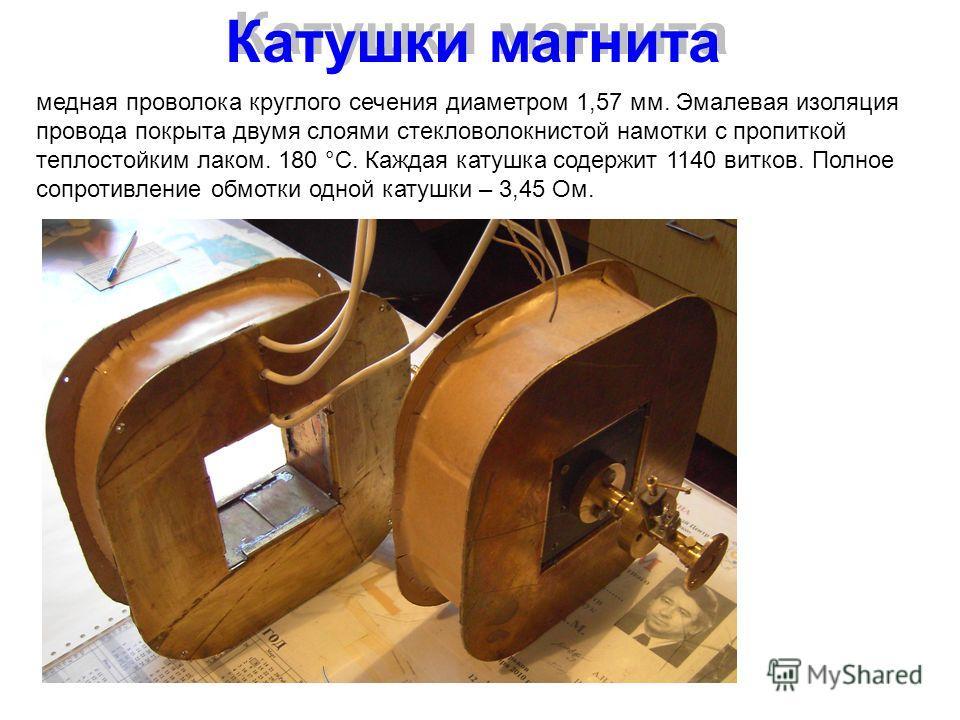 Катушки магнита медная проволока круглого сечения диаметром 1,57 мм. Эмалевая изоляция провода покрыта двумя слоями стекловолокнистой намотки с пропиткой теплостойким лаком. 180 °С. Каждая катушка содержит 1140 витков. Полное сопротивление обмотки од