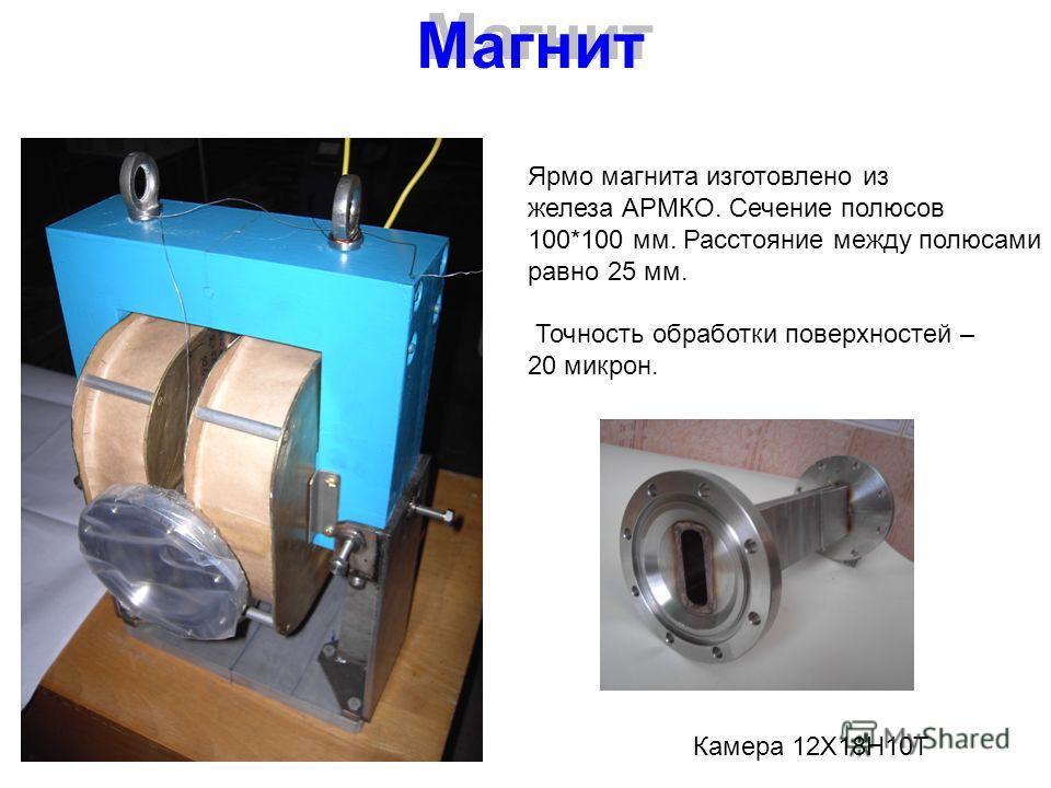 Магнит Ярмо магнита изготовлено из железа АРМКО. Сечение полюсов 100*100 мм. Расстояние между полюсами равно 25 мм. Точность обработки поверхностей – 20 микрон. Камера 12Х18Н10Т