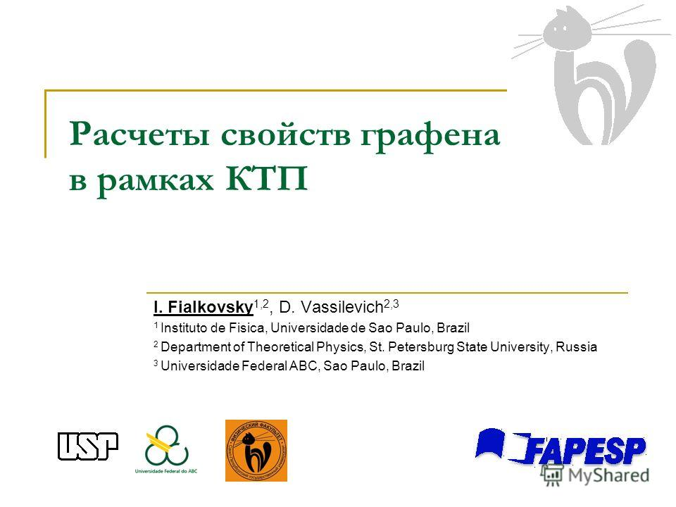 Расчеты свойств графена в рамках КТП I. Fialkovsky 1,2, D. Vassilevich 2,3 1 Instituto de Fisica, Universidade de Sao Paulo, Brazil 2 Department of Theoretical Physics, St. Petersburg State University, Russia 3 Universidade Federal ABC, Sao Paulo, Br