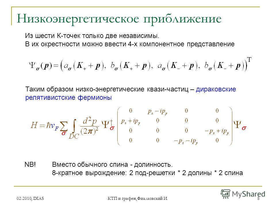 02.2010, DIAS КТП и графен,Фиалковский И. 8 Низкоэнергетическое приближение Из шести К-точек только две независимы. В их окрестности можно ввести 4-х компонентное представление Таким образом низко-энергетические квази-частиц – дираковские релятивистс