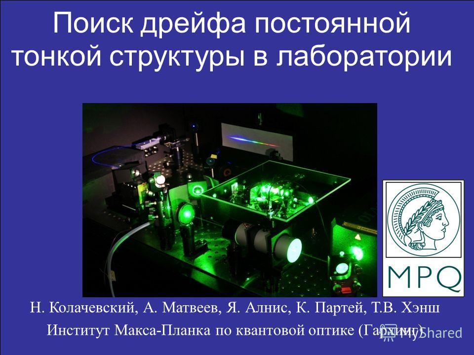 1 Н. Колачевский, А. Матвеев, Я. Алнис, К. Партей, Т.В. Хэнш Институт Макса-Планка по квантовой оптике (Гархинг) Поиск дрейфа постоянной тонкой структуры в лаборатории