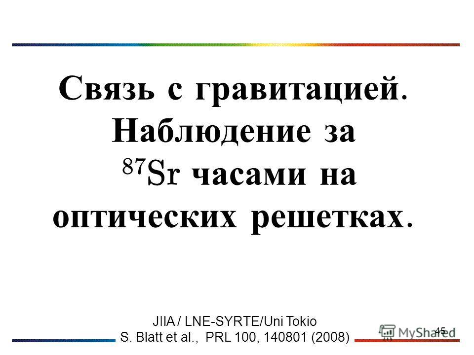 45 Связь с гравитацией. Наблюдение за 87 Sr часами на оптических решетках. JIlA / LNE-SYRTE/Uni Tokio S. Blatt et al., PRL 100, 140801 (2008)