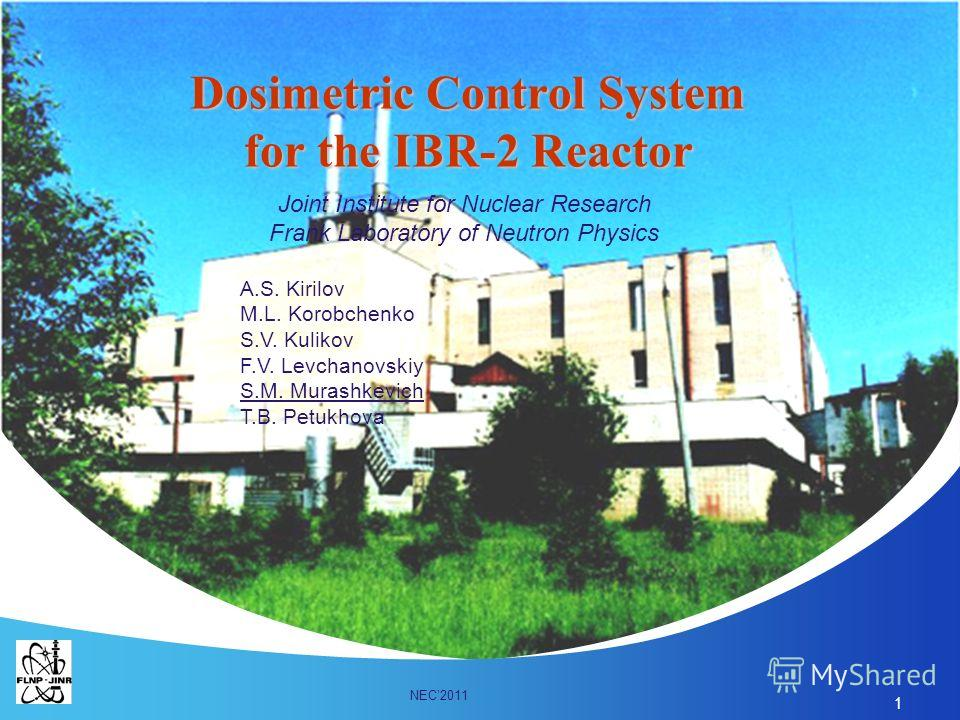 1 Dosimetric Control System for the IBR-2 Reactor Joint Institute for Nuclear Research Frank Laboratory of Neutron Physics A.S. Kirilov M.L. Korobchenko S.V. Kulikov F.V. Levchanovskiy S.M. Murashkevich T.B. Petukhova NEC2011