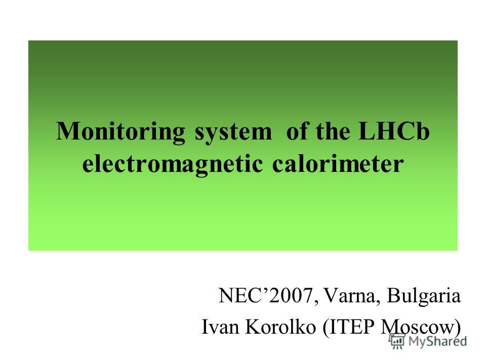 Monitoring system of the LHCb electromagnetic calorimeter NEC2007, Varna, Bulgaria Ivan Korolko (ITEP Moscow)