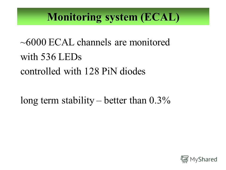 Monitoring system (ECAL) ~6000 ECAL channels are monitored with 536 LEDs controlled with 128 PiN diodes long term stability – better than 0.3%