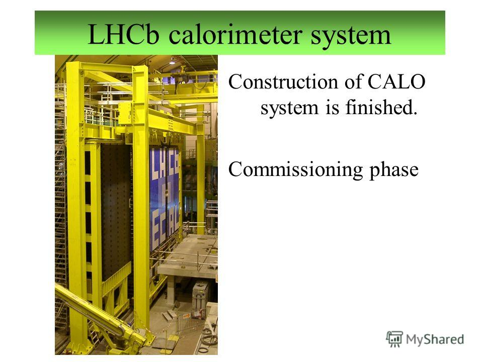 LHCb calorimeter system Construction of CALO system is finished. Commissioning phase