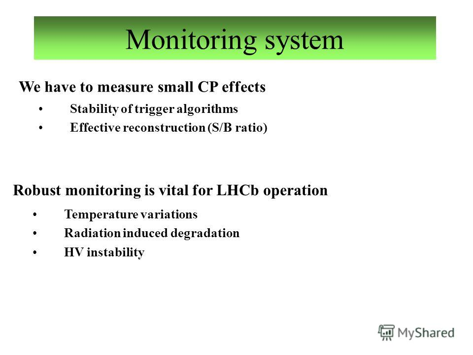 Monitoring system We have to measure small CP effects Stability of trigger algorithms Effective reconstruction (S/B ratio) Robust monitoring is vital for LHCb operation Temperature variations Radiation induced degradation HV instability