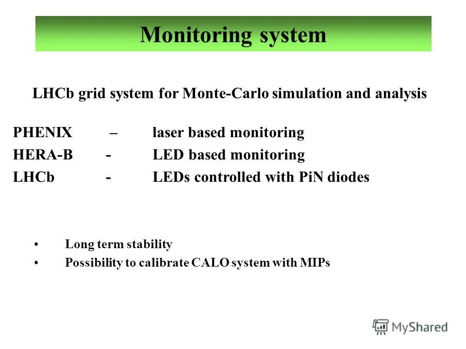 Monitoring system PHENIX –laser based monitoring HERA-B-LED based monitoring LHCb-LEDs controlled with PiN diodes Long term stability Possibility to calibrate CALO system with MIPs LHCb grid system for Monte-Carlo simulation and analysis