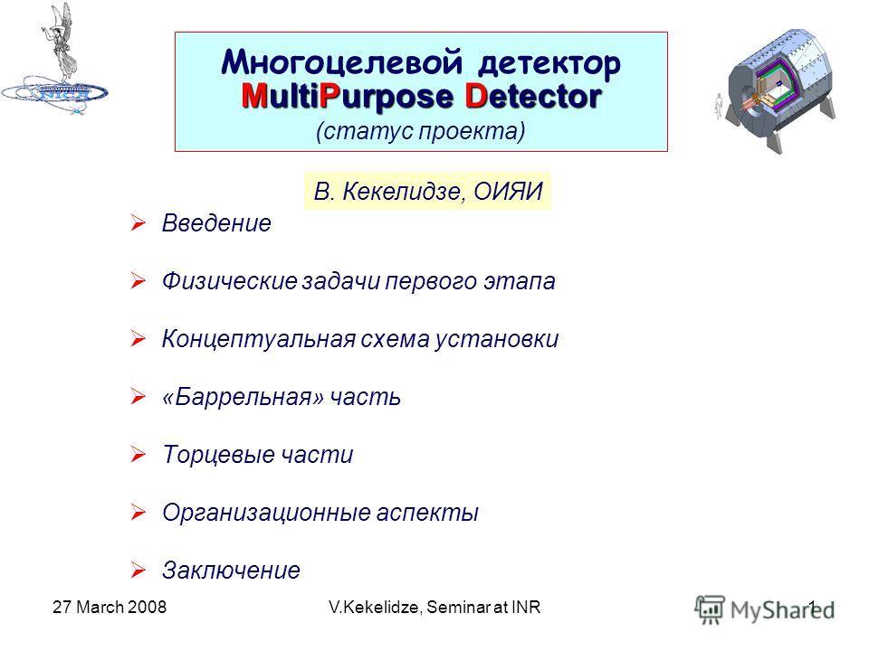 27 March 2008V.Kekelidze, Seminar at INR1 Введение Физические задачи первого этапа Концептуальная схема установки «Баррельная» часть Торцевые части Организационные аспекты Заключение Многоцелевой детектор MultiPurpose Detector (статус проекта) В. Кек