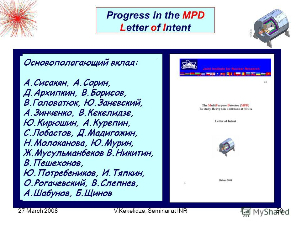 27 March 2008V.Kekelidze, Seminar at INR50 Progress in the MPD Letter of Intent The first LoI version is available MPD conceptual design is proposed with an acceptance close to 4 Major parts of the detector are based on the known technologies & R&Ds