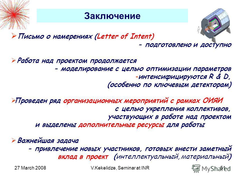 27 March 2008V.Kekelidze, Seminar at INR51 Письмо о намерениях (Letter of Intent) - подготовлено и доступно Работа над проектом продолжается - моделирование с целью оптимизации параметров -интенсифицируются R & D, (особенно по ключевым детекторам) Пр