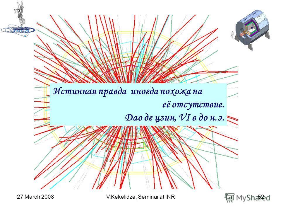 27 March 2008V.Kekelidze, Seminar at INR52 Истинная правда иногда похожа на её отсутствие. Дао де цзин, VI в до н.э.